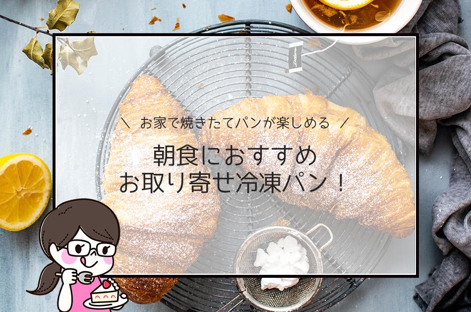 朝食におすすめお取り寄せ冷凍パン!お家で焼きたてパンが楽しめる